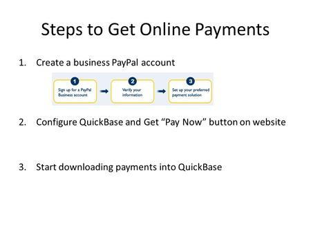 "Steps to Get Online Payments 1.Create a business PayPal account 2.Configure QuickBase and Get ""Pay Now"" button on website 3.Start downloading payments."