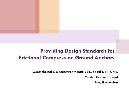 Providing Design Standards for Frictional Compression Ground Anchors Geotechnical & Geoenvironmental Lab., Seoul Natl. Univ. Master Course Student Joo,