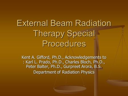 External Beam Radiation Therapy Special Procedures Kent A. Gifford, Ph.D., Acknowledgements to : Karl L. Prado, Ph.D., Charles Bloch, Ph.D., Peter Balter,