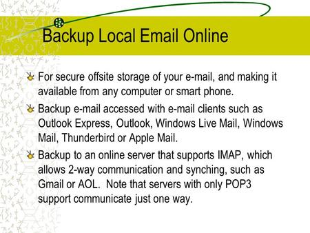 Backup Local Email Online For secure offsite storage of your e-mail, and making it available from any computer or smart phone. Backup e-mail accessed with.