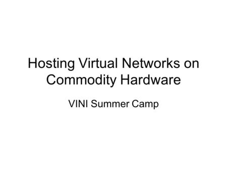 Hosting Virtual Networks on Commodity Hardware VINI Summer Camp.