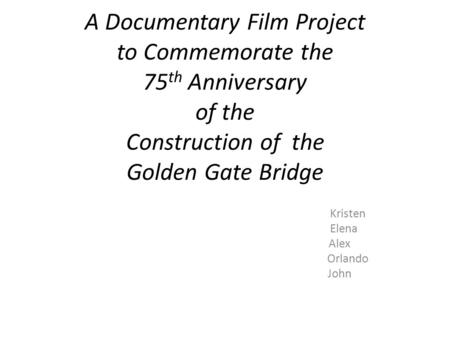 A Documentary Film Project to Commemorate the 75 th Anniversary of the Construction of the Golden Gate Bridge Kristen Elena Alex Orlando John.