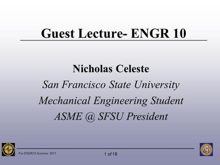For ENGR10-Summer 2011 1 of 19 Guest Lecture- ENGR 10 Nicholas Celeste San Francisco State University Mechanical Engineering Student SFSU President.
