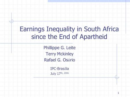 1 Earnings Inequality in South Africa since the End of Apartheid Phillippe G. Leite Terry Mckinley Rafael G. Os ó rio IPC-Bras í lia July 17 th, 2006.