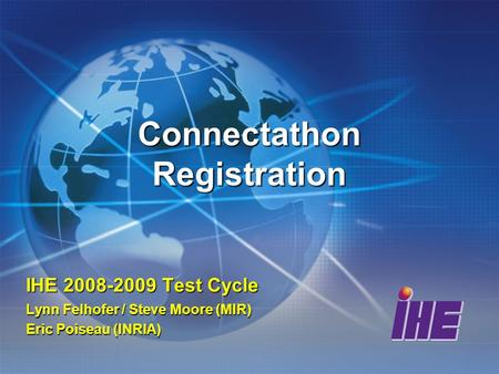 Connectathon Registration IHE 2008-2009 Test Cycle Lynn Felhofer / Steve Moore (MIR) Eric Poiseau (INRIA)