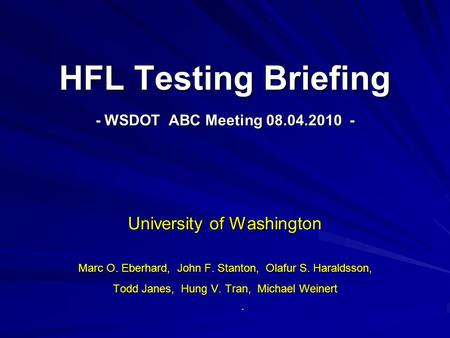 HFL Testing Briefing - WSDOT ABC Meeting 08.04.2010 - University of Washington Marc O. Eberhard, John F. Stanton, Olafur S. Haraldsson, Todd Janes, Hung.