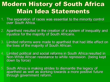 Modern History <strong>of</strong> South Africa Main Idea Statements 1.The separation <strong>of</strong> races was essential to the minority control over South Africa. 2.Apartheid resulted.