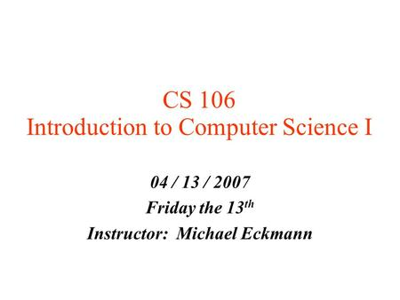 CS 106 Introduction to Computer Science I 04 / 13 / 2007 Friday the 13 th Instructor: Michael Eckmann.