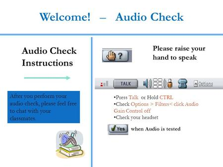 Welcome! – Audio Check Audio Check Instructions Press Talk or Hold CTRL Check Options > Filters< click Audio Gain Control off Check your headset Please.