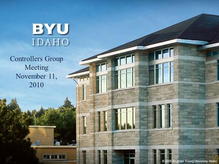 © 2008 Brigham Young University–Idaho 1 Controllers Group Meeting November 11, 2010.
