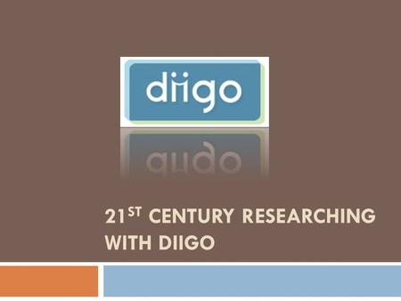 21 ST CENTURY RESEARCHING WITH DIIGO. Diigo  Diigo = Digest of Internet Information, Groups and Other stuff  Diigo is two services in one  it is a.
