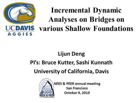 Incremental Dynamic Analyses on Bridges on various Shallow Foundations Lijun Deng PI's: Bruce Kutter, Sashi Kunnath University of California, Davis NEES.