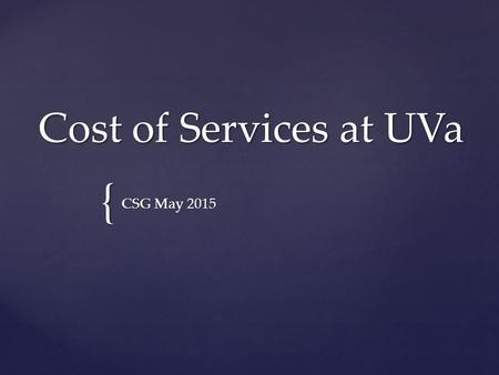 { Cost of Services at UVa CSG May 2015.  UVa Background  Background on UVa's Cost of Services Initiative  Cost of Services Overview  Cost of Services.