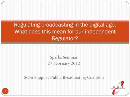 Sparks Seminar 27 February 2012 SOS: Support Public Broadcasting Coalition 1 Regulating broadcasting in the digital age. What does this mean for our independent.