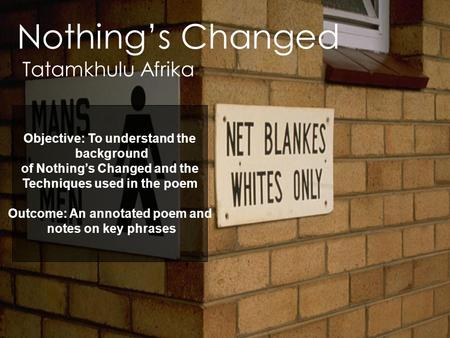Nothing's Changed Tatamkhulu Afrika Objective: To understand the