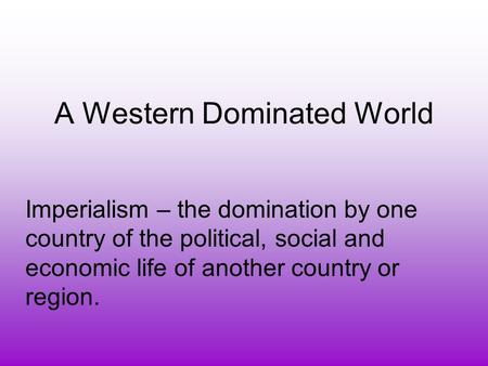 A Western Dominated World Imperialism – the domination by one country of the political, social and economic life of another country or region.