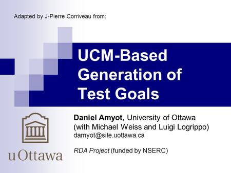 UCM-Based Generation of Test Goals Daniel Amyot, University of Ottawa (with Michael Weiss and Luigi Logrippo) RDA Project (funded.