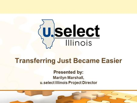 Transferring Just Became Easier Presented by: Marilyn Marshall, u.select Illinois Project Director.