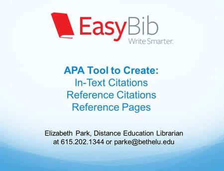 APA Tool to Create: In-Text Citations Reference Citations Reference Pages Elizabeth Park, Distance Education Librarian at 615.202.1344 or