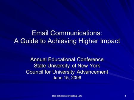 Bob Johnson Consulting, LLC 1 Email Communications: A Guide to Achieving Higher Impact Annual Educational Conference State University of New York Council.