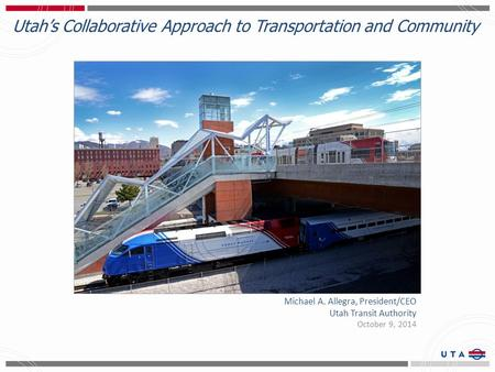 Utah's Collaborative Approach to Transportation and Community Michael A. Allegra, President/CEO Utah Transit Authority October 9, 2014.