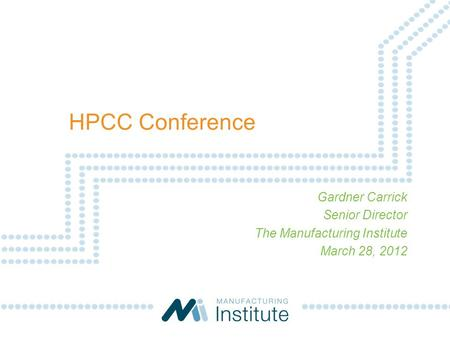 Gardner Carrick Senior Director The Manufacturing Institute March 28, 2012 HPCC Conference.