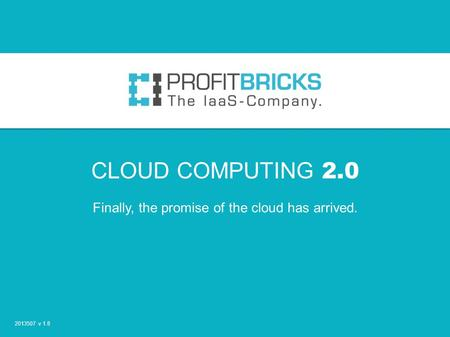 CLOUD COMPUTING 2.0 Finally, the promise of the cloud has arrived. 2013507 v 1.8.