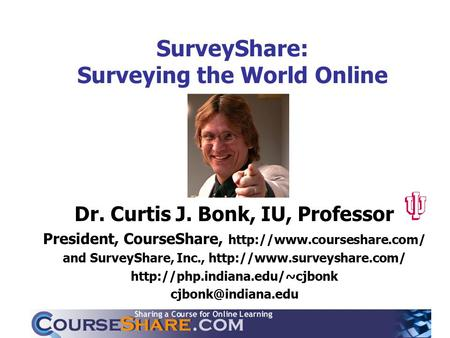 SurveyShare: Surveying the World Online Dr. Curtis J. Bonk, IU, Professor President, CourseShare,  and SurveyShare, Inc.,