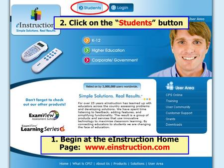 "1. Begin at the eInstruction Home Page: www.einstruction.com 2. Click on the ""Students"" button."