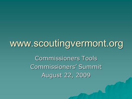 Www.scoutingvermont.org Commissioners Tools Commissioners' Summit August 22, 2009.