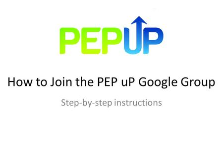 How to Join the PEP uP Google Group Step-by-step instructions.