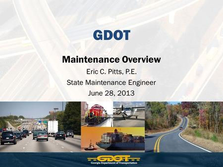 GDOT Maintenance Overview Eric C. Pitts, P.E. State Maintenance Engineer June 28, 2013.