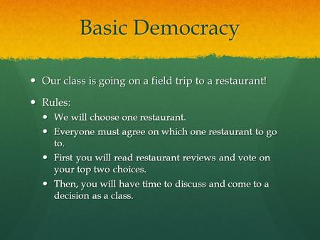 Basic Democracy Our class is going on a field trip to a restaurant! Our class is going on a field trip to a restaurant! Rules: Rules: We will choose one.