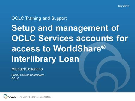 The world's libraries. Connected. Setup and management of OCLC Services accounts for access to WorldShare ® Interlibrary Loan OCLC Training and Support.