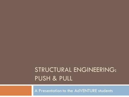 STRUCTURAL ENGINEERING: PUSH & PULL A Presentation to the AdVENTURE students.