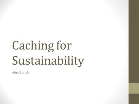 Caching for Sustainability Alex Bunch. Agenda Intro Overview Background Analysis Implementation Future.
