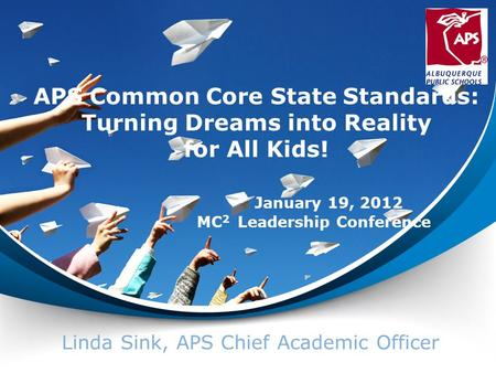 APS Common Core State Standards: Turning Dreams into Reality for All Kids! Linda Sink, APS Chief Academic Officer January 19, 2012 MC 2 Leadership Conference.