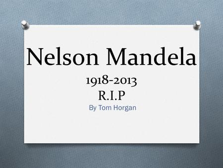 Nelson Mandela 1918-2013 R.I.P By Tom Horgan. Facts O Nelson Rolihlaha Mandela was born in South Africa on the 18 th of July 1918. O He lived in a small.