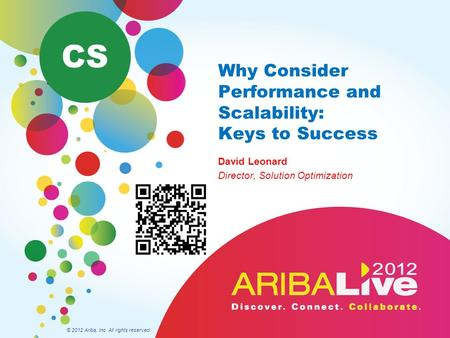 Why Consider Performance and Scalability: Keys to Success David Leonard Director, Solution Optimization © 2012 Ariba, Inc. All rights reserved. CS.