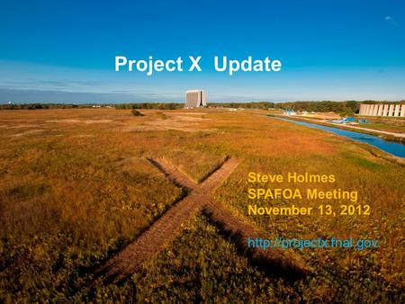Project X Update Steve Holmes SPAFOA Meeting November 13, 2012