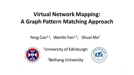 Virtual Network Mapping: A Graph Pattern Matching Approach Yang Cao 1,2, Wenfei Fan 1,2, Shuai Ma 2 1 1 University of Edinburgh 2 Beihang University.