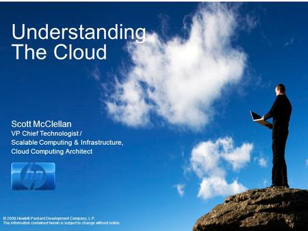 Understanding The Cloud Scott McClellan VP Chief Technologist / Scalable Computing & Infrastructure, Cloud Computing Architect © 2008 Hewlett-Packard Development.
