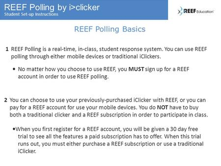 REEF Polling by i>clicker Student Set-up Instructions REEF Polling Basics 1REEF Polling is a real-time, in-class, student response system. You can use.