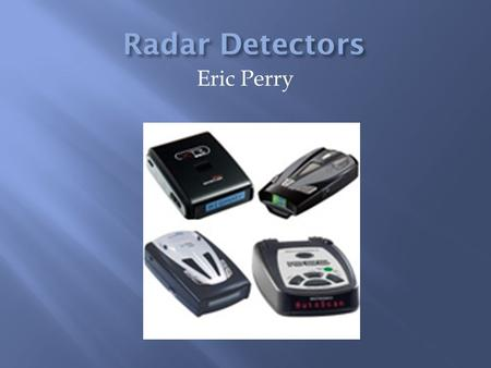 Eric Perry.  Since speeding in auto mobiles is so common in everyday life, people decided to use technology to help the drivers get away with it.  Detectors.