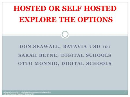 DON SEAWALL, BATAVIA USD 101 SARAH BEYNE, DIGITAL SCHOOLS OTTO MONNIG, DIGITAL SCHOOLS HOSTED OR SELF HOSTED EXPLORE THE OPTIONS 1 © Digital Schools 2011.