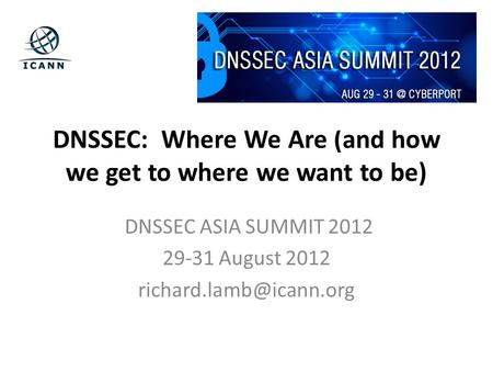 DNSSEC: Where We Are (and how we get to where we want to be) DNSSEC ASIA SUMMIT 2012 29-31 August 2012