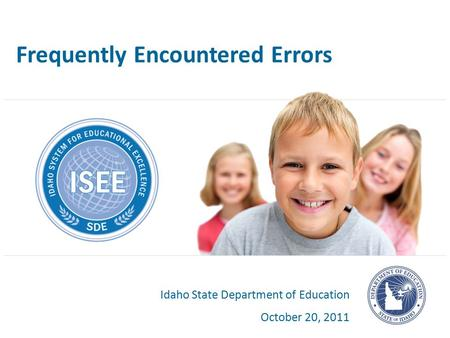 Frequently Encountered Errors Idaho State Department of Education October 20, 2011.