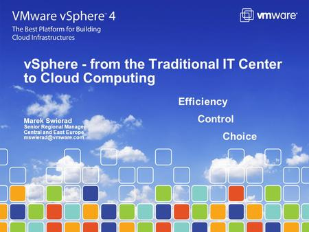 VSphere - from the Traditional IT Center to Cloud Computing Efficiency Control Choice Marek Swierad Senior Regional Manager Central and East Europe