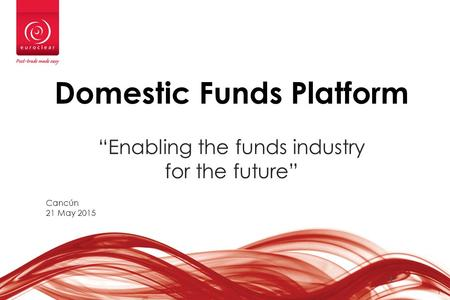 "1 1 Domestic Funds Platform ""Enabling the funds industry for the future"" Cancún 21 May 2015."