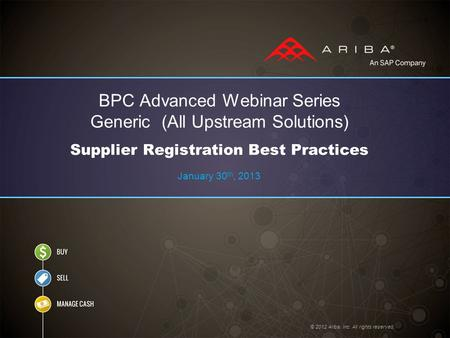 © 2012 Ariba, Inc. All rights reserved. BPC Advanced Webinar Series Generic (All Upstream Solutions) Supplier Registration Best Practices January 30 th,